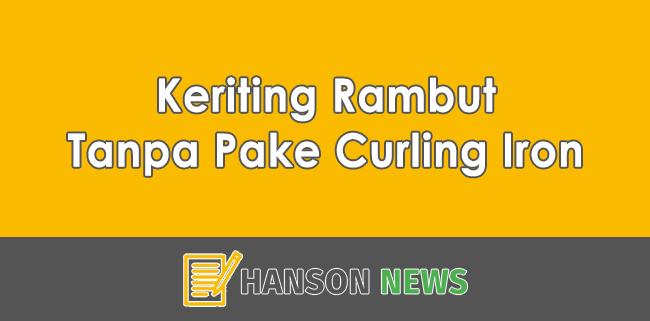 3 Cara Ampuh Keriting Rambut Tanpa Pake Curling Iron